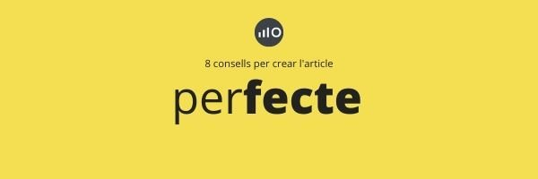 8  Consells Per A Crear Un Article Perfecte Per A Blog Corporatiu