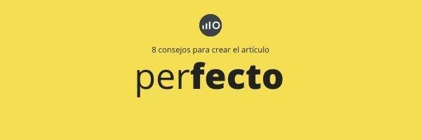 8 Consejos Para Crear Un Artículo Perfecto Para Blog Corporativo